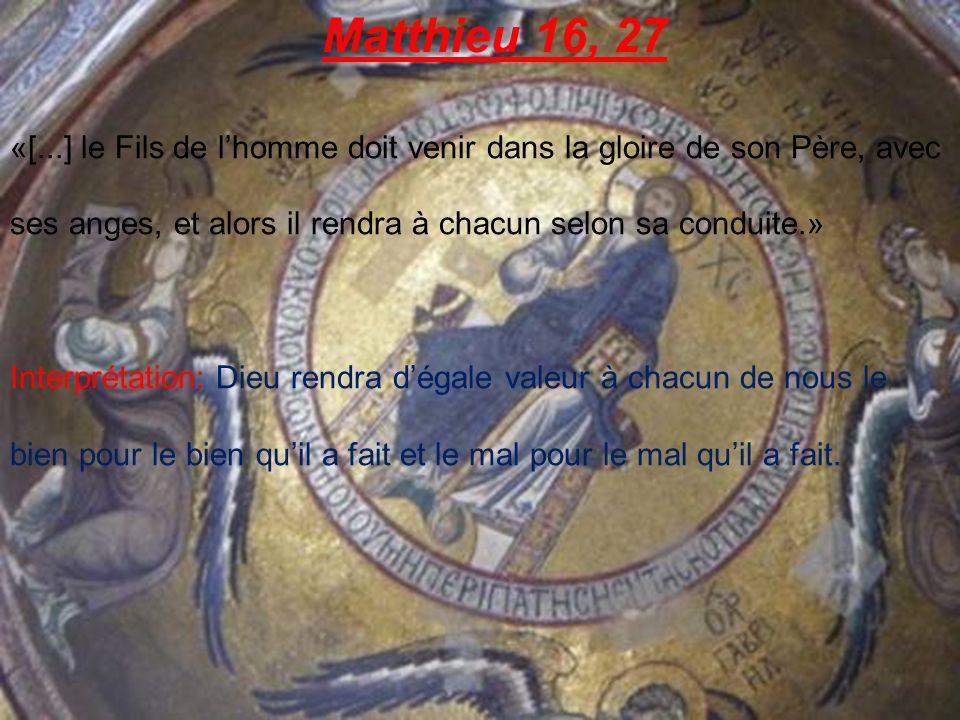 Matthieu 16, 27 «[...] le Fils de l'homme doit venir dans la gloire de son Père, avec ses anges, et alors il rendra à chacun selon sa conduite.»
